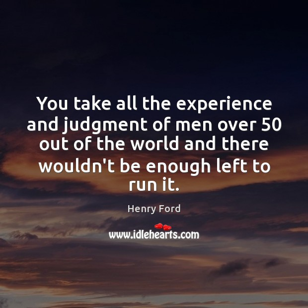 You take all the experience and judgment of men over 50 out of Henry Ford Picture Quote