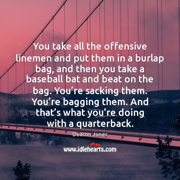 You take all the offensive linemen and put them in a burlap Offensive Quotes Image