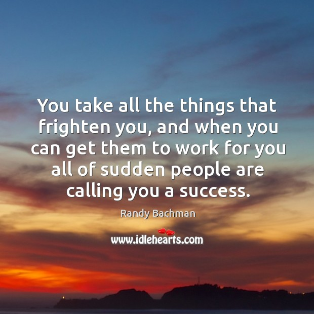 You take all the things that frighten you, and when you can get them to work for you all Randy Bachman Picture Quote