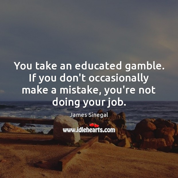 You take an educated gamble. If you don't occasionally make a mistake, Image