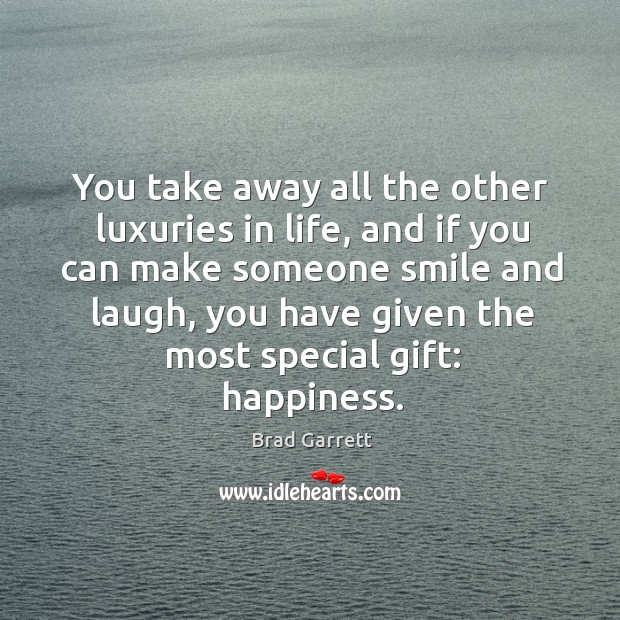 Image, You take away all the other luxuries in life, and if you can make someone smile and laugh