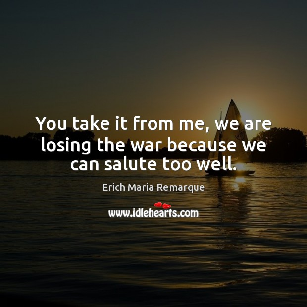 You take it from me, we are losing the war because we can salute too well. Erich Maria Remarque Picture Quote