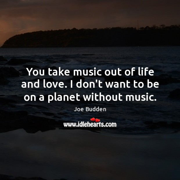 You take music out of life and love. I don't want to be on a planet without music. Image