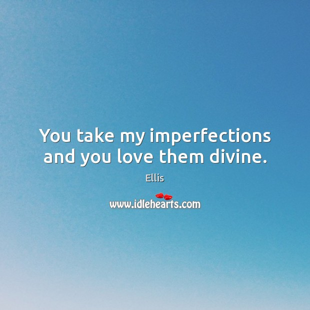 You take my imperfections and you love them divine. Image