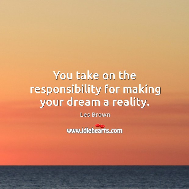 You take on the responsibility for making your dream a reality. Image