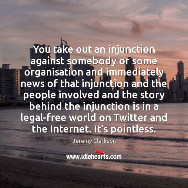 You take out an injunction against somebody or some organisation and immediately Image