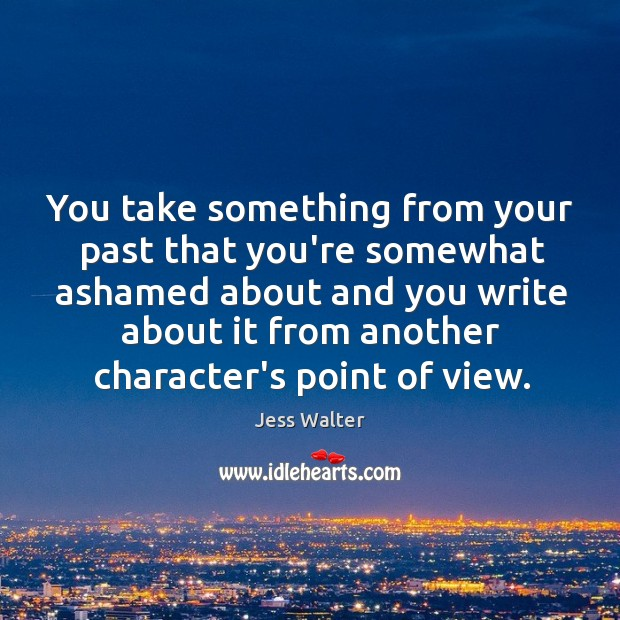 You take something from your past that you're somewhat ashamed about and Jess Walter Picture Quote