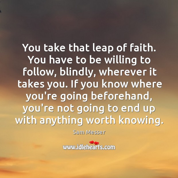 You take that leap of faith. You have to be willing to Image
