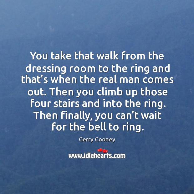 You take that walk from the dressing room to the ring and that's when the real man comes out. Image