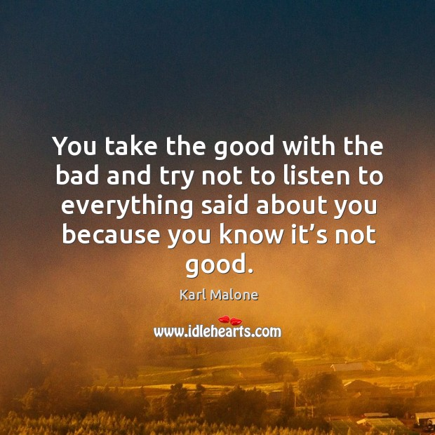 You take the good with the bad and try not to listen to everything said about you because you know it's not good. Image