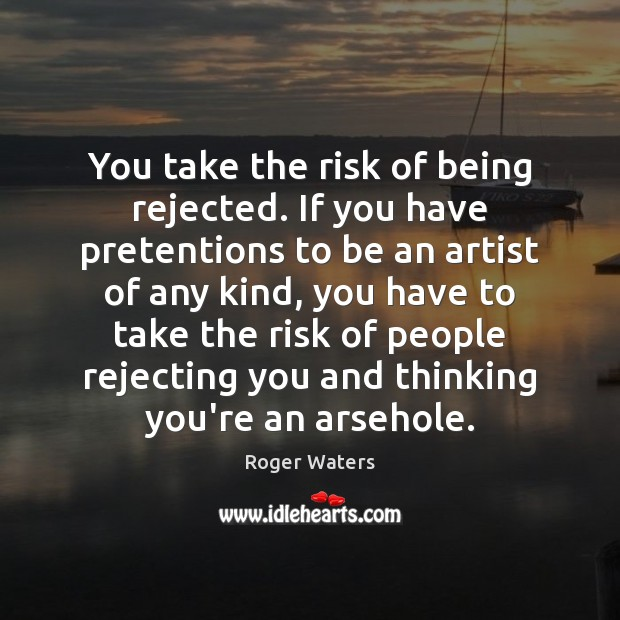 You take the risk of being rejected. If you have pretentions to Roger Waters Picture Quote
