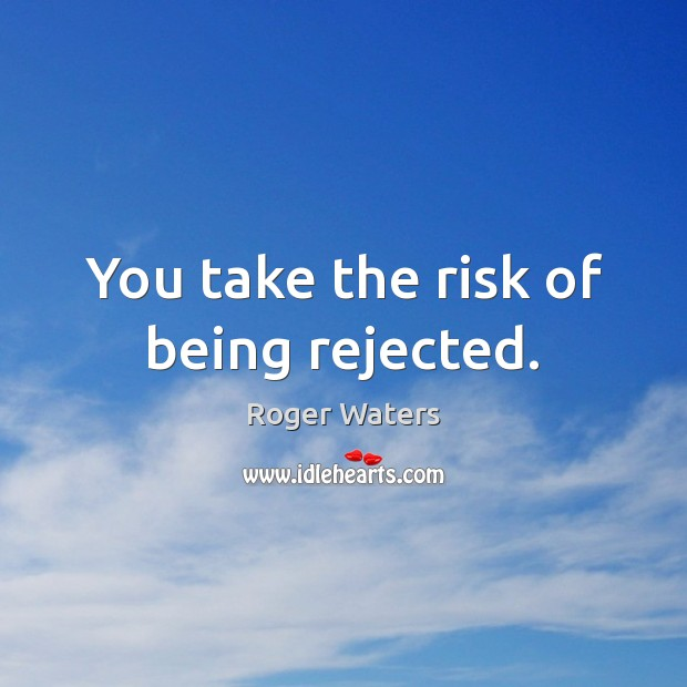 You take the risk of being rejected. Roger Waters Picture Quote