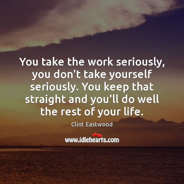 You take the work seriously, you don't take yourself seriously. You keep Clint Eastwood Picture Quote