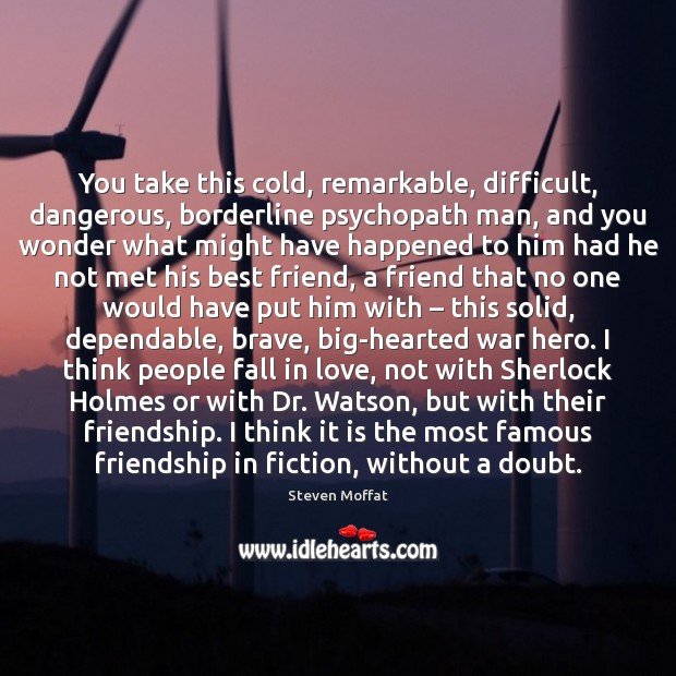 You take this cold, remarkable, difficult, dangerous, borderline psychopath man, and you Steven Moffat Picture Quote