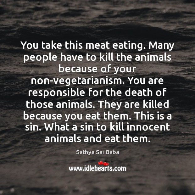 You take this meat eating. Many people have to kill the animals Sathya Sai Baba Picture Quote