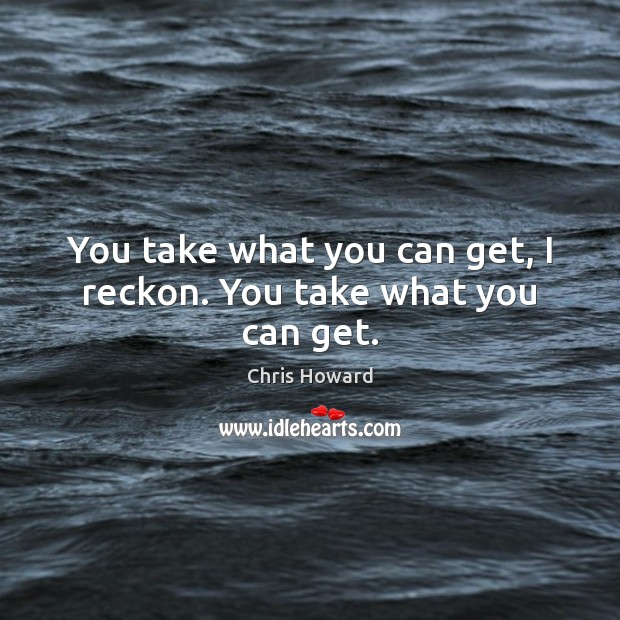 You take what you can get, I reckon. You take what you can get. Image