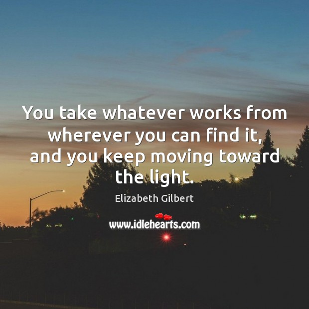 You take whatever works from wherever you can find it, and you Elizabeth Gilbert Picture Quote