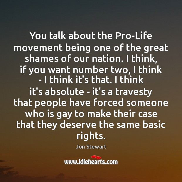 Image, You talk about the Pro-Life movement being one of the great shames