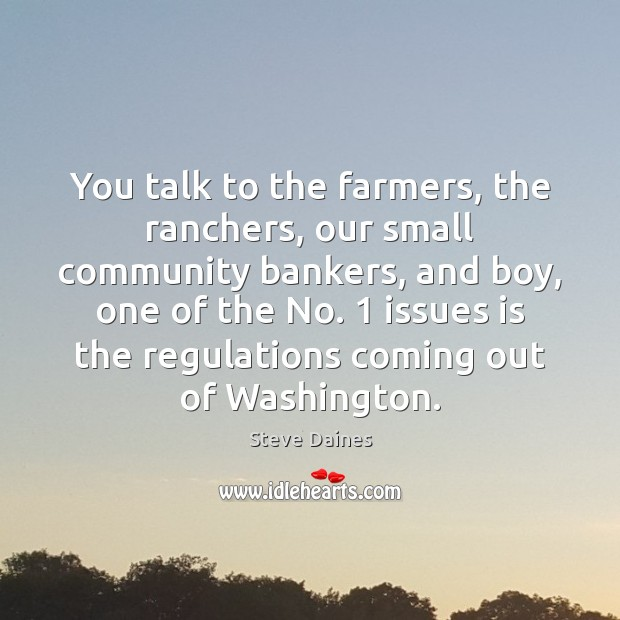 You talk to the farmers, the ranchers, our small community bankers, and Image