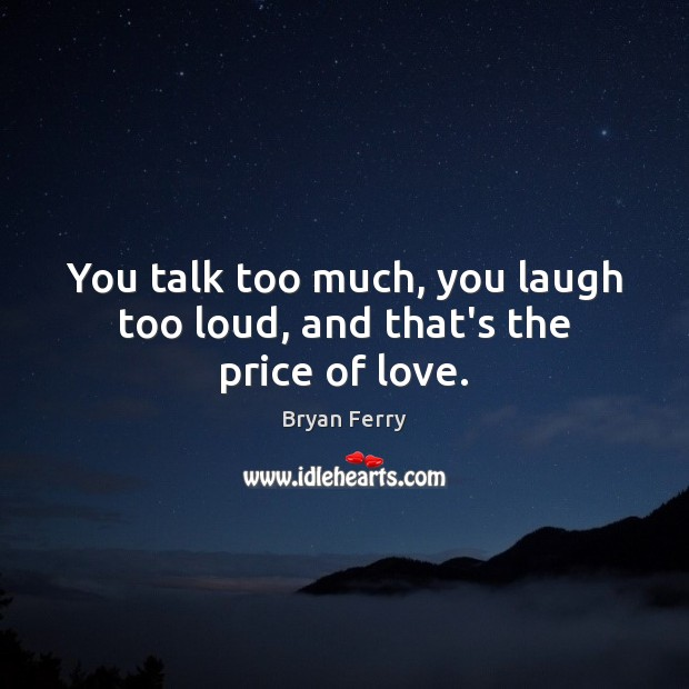 You talk too much, you laugh too loud, and that's the price of love. Image