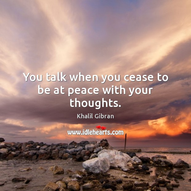Image, You talk when you cease to be at peace with your thoughts.