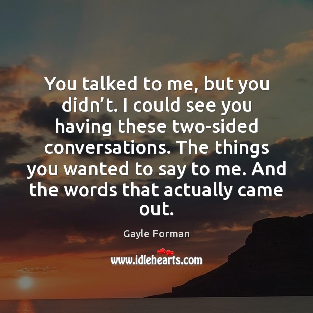 You talked to me, but you didn't. I could see you Gayle Forman Picture Quote