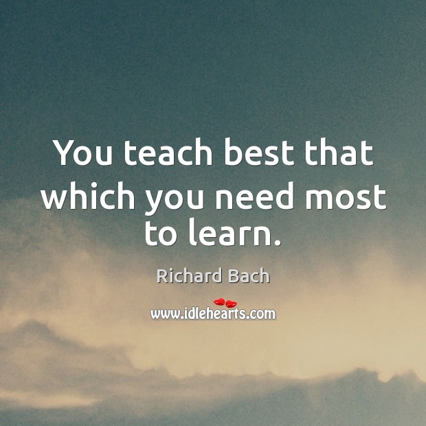 You teach best that which you need most to learn. Richard Bach Picture Quote