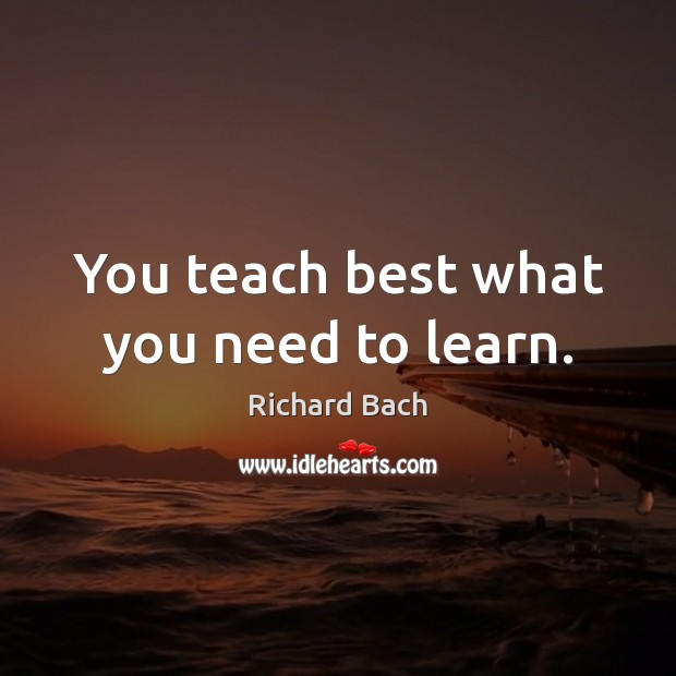 You teach best what you need to learn. Richard Bach Picture Quote
