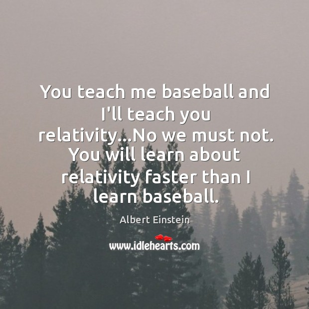 You teach me baseball and I'll teach you relativity…No we must Image