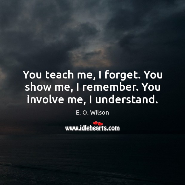 Image, You teach me, I forget. You show me, I remember. You involve me, I understand.
