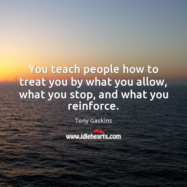 You teach people how to treat you by what you allow, what Tony Gaskins Picture Quote
