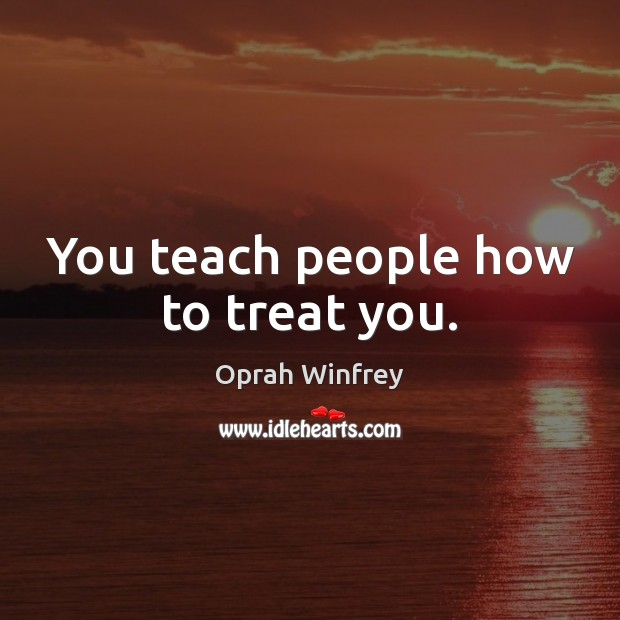 Image, You teach people how to treat you.