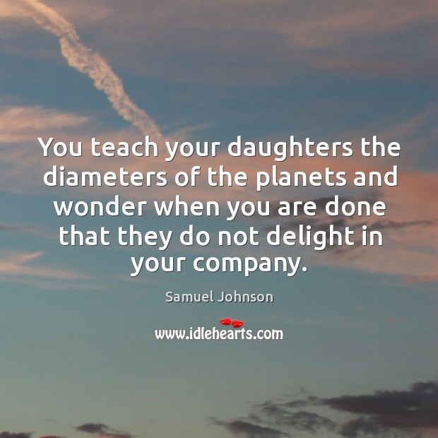 You teach your daughters the diameters of the planets and wonder when you are done that they do not delight in your company. Image