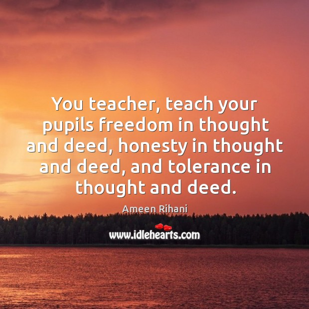 Image, You teacher, teach your pupils freedom in thought and deed, honesty in