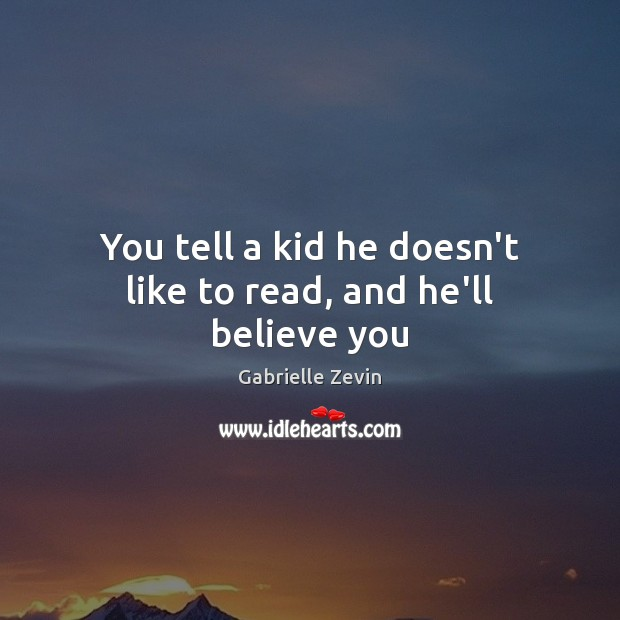 You tell a kid he doesn't like to read, and he'll believe you Gabrielle Zevin Picture Quote