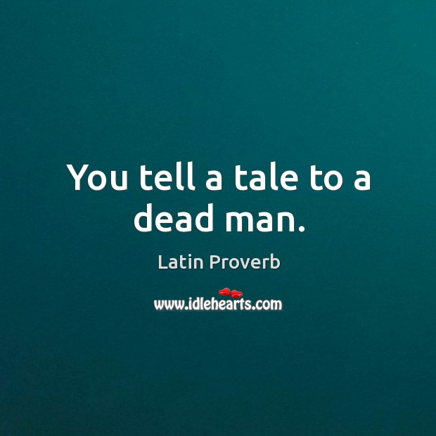 Image, You tell a tale to a dead man.