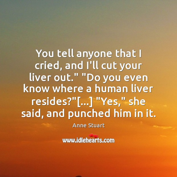 "Image, You tell anyone that I cried, and I'll cut your liver out."" """