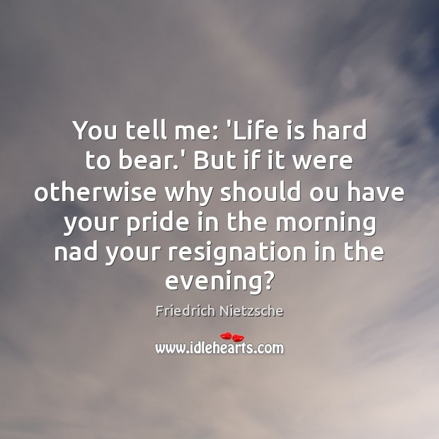 You tell me: 'Life is hard to bear.' But if it Life is Hard Quotes Image