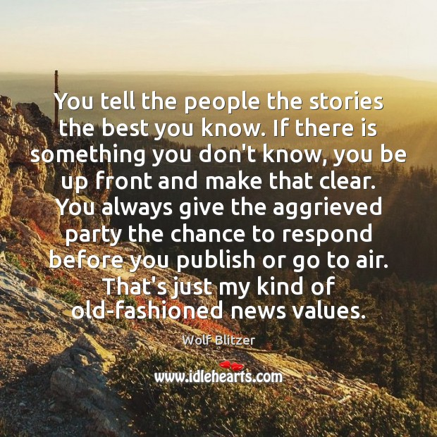 Wolf Blitzer Picture Quote image saying: You tell the people the stories the best you know. If there