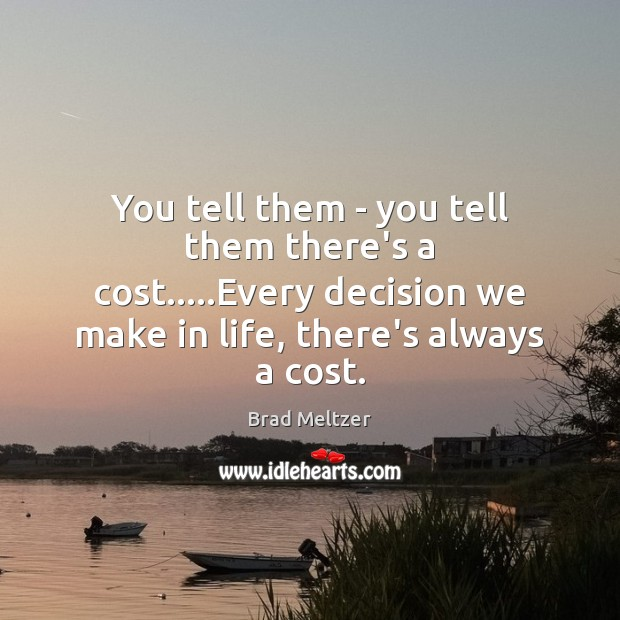 You tell them – you tell them there's a cost…..Every decision Image