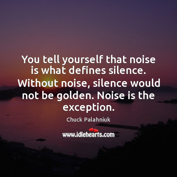 You tell yourself that noise is what defines silence. Without noise, silence Image