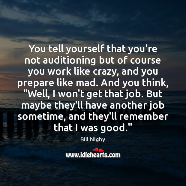 You tell yourself that you're not auditioning but of course you work Bill Nighy Picture Quote