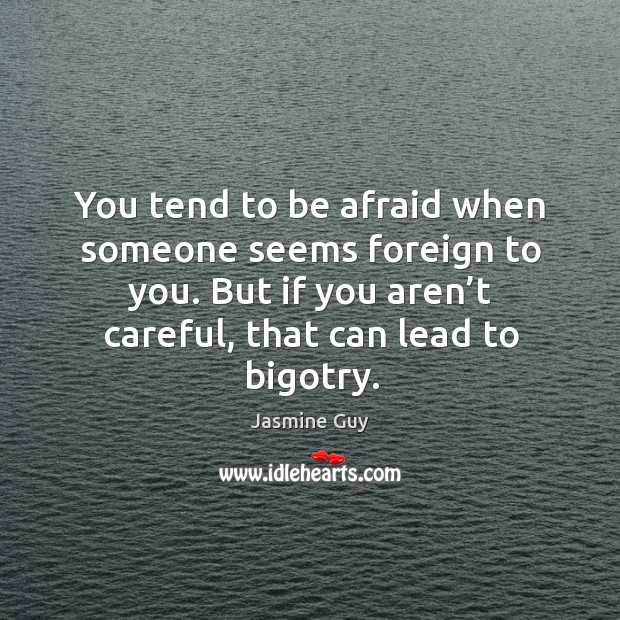 Image, You tend to be afraid when someone seems foreign to you. But if you aren't careful, that can lead to bigotry.