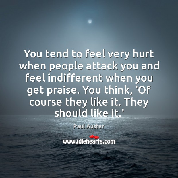 You tend to feel very hurt when people attack you and feel Paul Auster Picture Quote