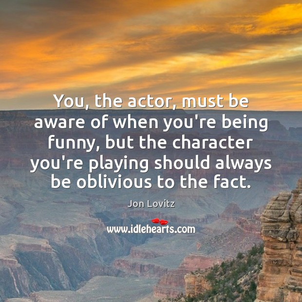 You, the actor, must be aware of when you're being funny, but Jon Lovitz Picture Quote