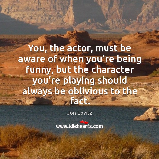 You, the actor, must be aware of when you're being funny Jon Lovitz Picture Quote