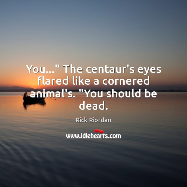 """You…"""" The centaur's eyes flared like a cornered animal's. """"You should be dead. Rick Riordan Picture Quote"""