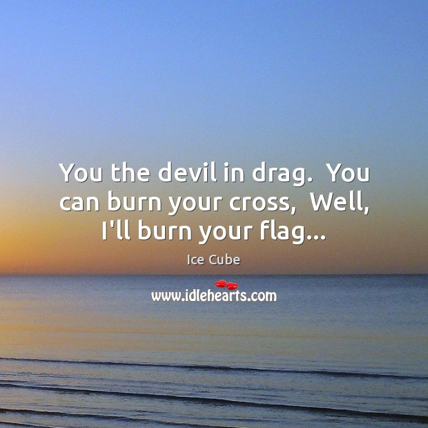 You the devil in drag.  You can burn your cross,  Well, I'll burn your flag… Ice Cube Picture Quote