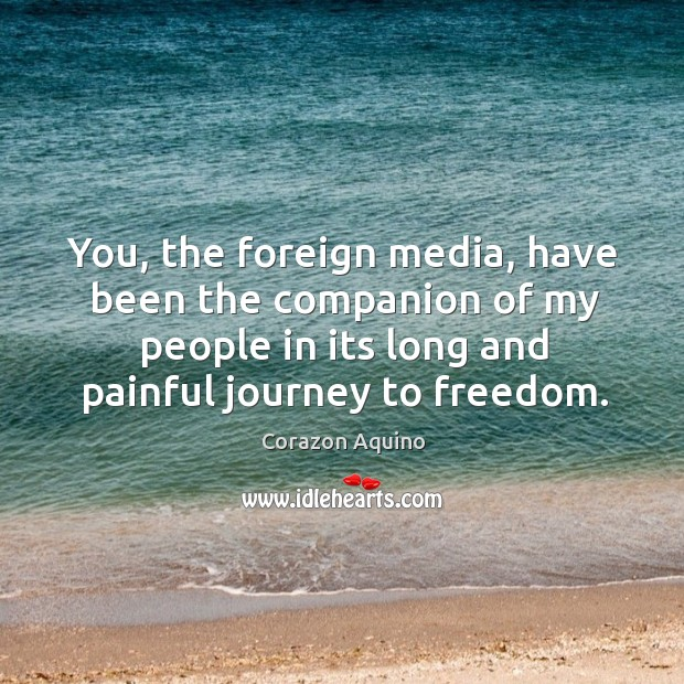 You, the foreign media, have been the companion of my people in its long and painful journey to freedom. Image