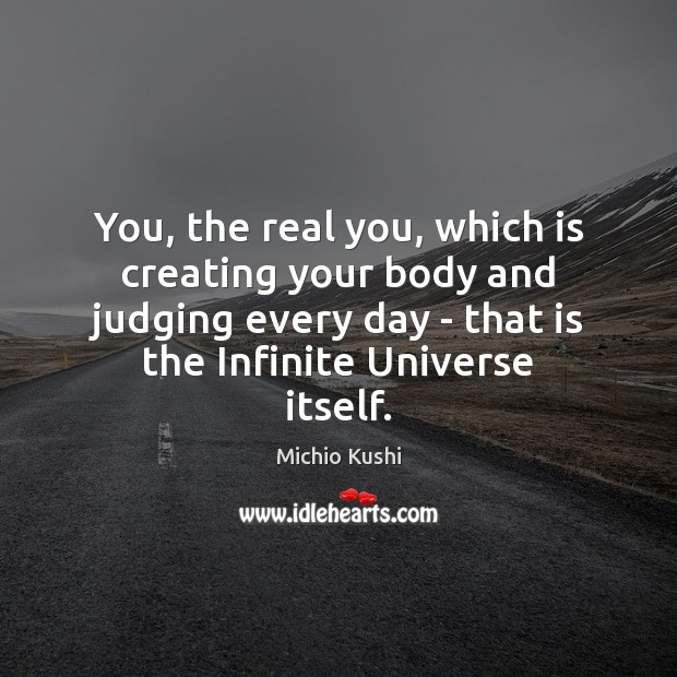 You, the real you, which is creating your body and judging every Image